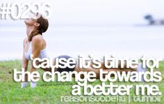 Reasons to Be Fit on tumblr: #0296 - 'cause it's time for the change towards a better me.