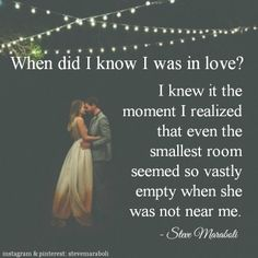 """""""When did I know I was in love? I knew it the moment I realized that even the smallest room seemed so vastly empty when she was not near me."""" - Steve Maraboli #quote"""