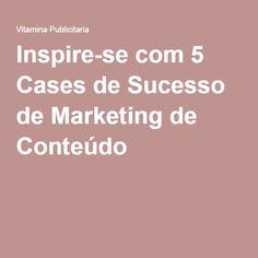 Inspire-se com 5 Cases de Sucesso de Marketing de Conteúdo