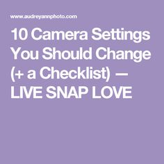 10 Camera Settings You Should Change (+ a Checklist) — LIVE SNAP LOVE
