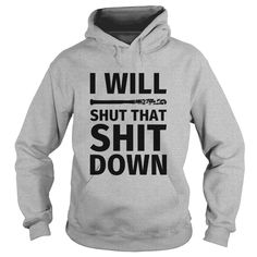 I WILL SHUT THAT SHIT DOW T-Shirts  #gift #ideas #Popular #Everything #Videos #Shop #Animals #pets #Architecture #Art #Cars #motorcycles #Celebrities #DIY #crafts #Design #Education #Entertainment #Food #drink #Gardening #Geek #Hair #beauty #Health #fitness #History #Holidays #events #Home decor #Humor #Illustrations #posters #Kids #parenting #Men #Outdoors #Photography #Products #Quotes #Science #nature #Sports #Tattoos #Technology #Travel #Weddings #Women