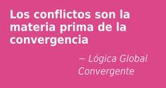 Los conflictos son la materia prima de la convergencia. Lógica Global Convergente.