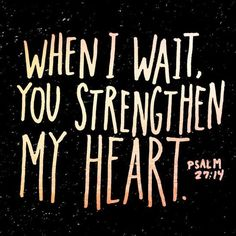 When I wait, you strengthen my heart......Psalm 27: 14...........4....<3