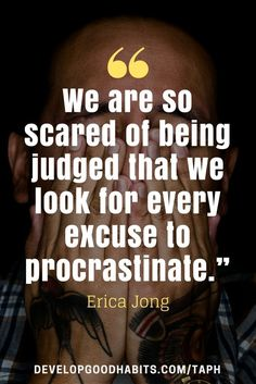 "Anti Procrastination Quotes - ""We are so scared of being judged that we look for every excuse to procrastinate."" – Erica Jong"