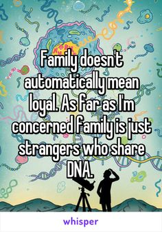 Family doesn't automatically mean loyal. As far as I'm concerned family is just strangers who share DNA.