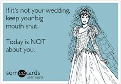 If it's not your wedding, keep your big mouth shut. Today is NOT about you.