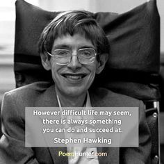 """However difficult life may seem, there is always something you can do and succeed at."" - Stephen Hawking- https://www.poemhunter.com/stephen-hawking/"