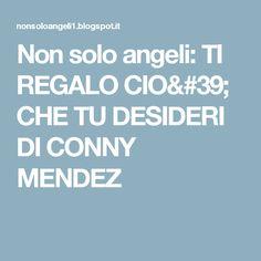 Non solo angeli: TI REGALO CIO' CHE TU DESIDERI DI CONNY MENDEZ