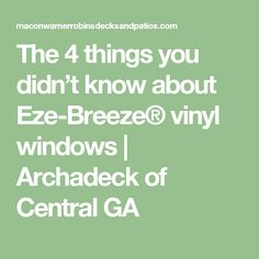 The 4 things you didn't know about Eze-Breeze® vinyl windows | Archadeck of Central GA