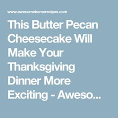 This Butter Pecan Cheesecake Will Make Your Thanksgiving Dinner More Exciting - Awesome Home Recipes