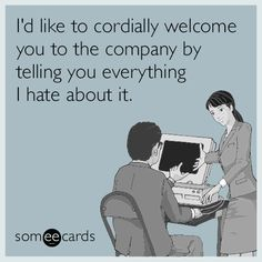I'd like to cordially welcome you to the company by telling you everything I hate about it.