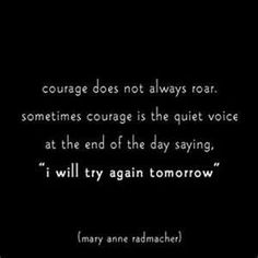 """Courage does not always roar. Sometimes courage is the quiet voice at the end of the day saying, """"I will try again tomorrow."""" ~Mary Anne Radmacher #entrepreneur #entrepreneurship #quote"""