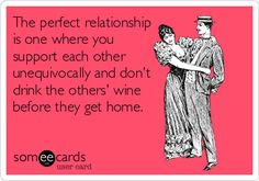 The perfect relationship is one where you support each other unequivocally and don't drink the others' wine before they get home.