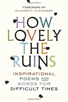 How Lovely the Ruins: Inspirational Poems and Words for Difficult Times by Spiegel & Grau et al., http://www.amazon.com/dp/0399592830/ref=cm_sw_r_pi_dp_x_Fbq1zbEZK41SY
