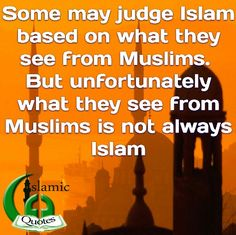 Some may judge Islam based on what they see from Muslims.  But unfortunately what they see from Muslims is not always Islam