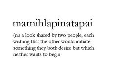 Mamihlapinatapai - a look shared by two people, each waiting that the other would initiate something they both desire but which neither wants to begin.