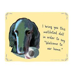 I have experienced this one!    Flat Haired Retriever Print by   Tiny Confessions - Christopher Rozzi