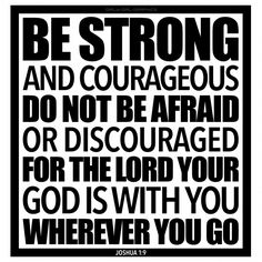 Joshua 1:9 Be strong and courageous. Do not be afraid or discouraged for the Lord your God is with you wherever you go.