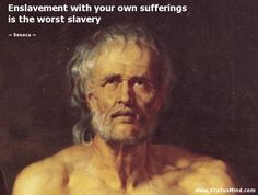 Enslavement with your own sufferings is the worst slavery - Seneca Quotes - StatusMind.com