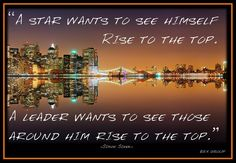 """""""A star wants to see himself rise to the top.  A leader wants to see those around him rise to the top."""""""