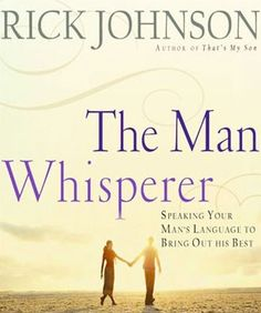 The Man Whisperer: Speaking Your Man's Language to Bring Out His Best by Rick Johnson