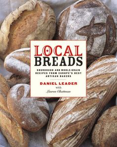 Local Breads: Sourdough and Whole-Grain Recipes from Europe's Best Artisan Bakers by Daniel Leader