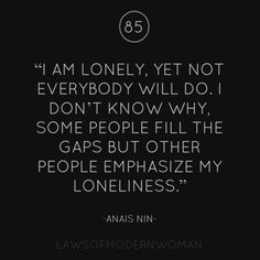 """Anais Nin  """"I am lonely, yet not everybody will do. I don't know why, some people fill the gaps but other people emphasize my loneliness."""""""