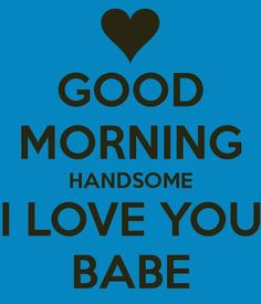 Good Morning Handsome I Love You Babe good morning good morning quotes good morning love good morning love quotes sexy good morning quotes good morning quotes for him best good morning quotes i love you good morning quotes Good Morning Quotes For Him, Good Morning My Love, Good Morning Boyfriend Quotes, Morning Texts For Him, Morning Qoutes, Morning Messages, Morning Humor, Love Yourself Quotes, Love Quotes For Him
