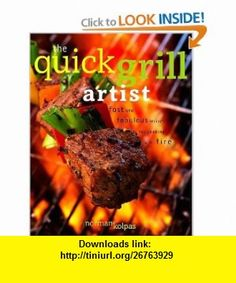 The Quick Grill Artist Fast and Fabulous Recipes for Cooking with Fire (9780609609514) Norman Kolpas , ISBN-10: 0609609513  , ISBN-13: 978-0609609514 ,  , tutorials , pdf , ebook , torrent , downloads , rapidshare , filesonic , hotfile , megaupload , fileserve