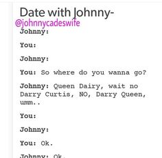 I'm usually a quiet person(except when I'm around my friends) so if Johnny was real and I went on a date with him, we'd probably just sit in silence and not say anything. I'd still like it though.