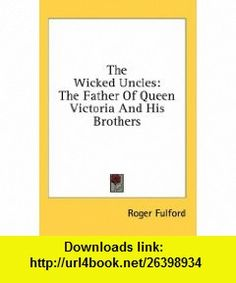 The Wicked Uncles The Father Of Queen Victoria And His Brothers (9781436689731) Roger Fulford , ISBN-10: 1436689732  , ISBN-13: 978-1436689731 ,  , tutorials , pdf , ebook , torrent , downloads , rapidshare , filesonic , hotfile , megaupload , fileserve