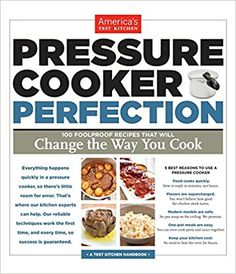 Pressure Cooker Perfection: 100 Foolproof Recipes That Will Change the Way You Cook: America's Test Kitchen: 9781936493418: Amazon.com: Books