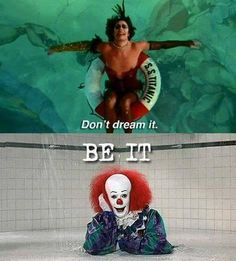 Don't dream it, be IT.  Rocky Horror Picture Show & Stephen King's IT clown.  Tim Curry.