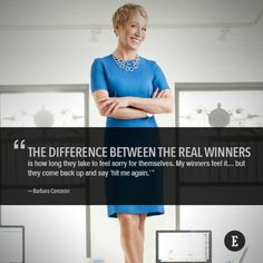"""""""The difference between the real winners is how long they take to feel sorry for themselves. My winners feel it… but they come back up and say 'hit me again.'""""   -- Barbara Corcoran"""