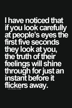 i have noticed that if you look carefully at people's eyes the first five seconds they look at you, the truth of their feelings will shine through for just an instant before it flickers away. Words Quotes, Wise Words, Me Quotes, Sayings, Qoutes, Great Quotes, Quotes To Live By, Inspirational Quotes, Eye Contact Quotes