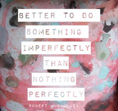 better to do something imperfectly than nothing  -- love it, @Nester Smith