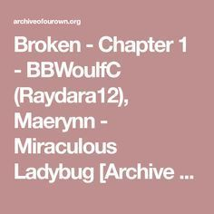 Broken - Chapter 1 - BBWoulfC (Raydara12), Maerynn - Miraculous Ladybug [Archive of Our Own]