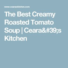 The Best Creamy Roasted Tomato Soup | Ceara's Kitchen