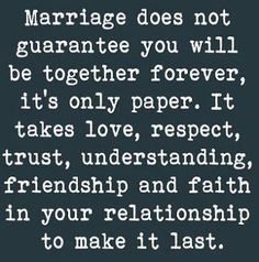 Marriage is simply a piece of paper. Love, respect, trust, understanding, friendship and faith are what make a relationship last.