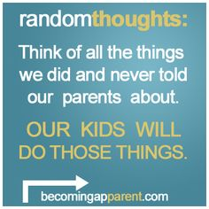 Think of all the things we did and never told our parents about.  OUR KIDS WILL DO THOSE THINGS.    #newdad #afraid #blog #parenting #kids New Dads, Random Thoughts, Our Kids, Parents, Blog, Fathers, Blogging, Parenting Humor, Parenting