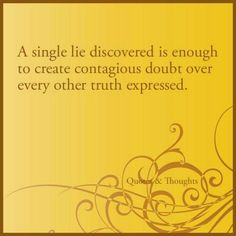 I admit that once you lie I see untruth in anything you say later even if it is the truth. Trust is a hard thing for me to feel once it is broken.
