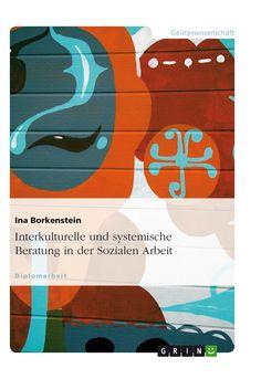 Interkulturelle und systemische Beratung in der Sozialen Arbeit.  GRIN: http://grin.to/1yDqX Amazon: http://grin.to/hFg1I
