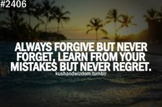 Always forgive but never forget, learn from your mistakes but never regret... From Kush & Wisdom Facebook Page http://www.facebook.com/KushandWizdom