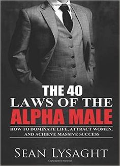 The 40 Laws of the Alpha Male: How to Dominate Life Attract Women and Achieve Massive Success PDF Free Online Alpha Male Books, Alpha Male Quotes, Alpha Male Traits, Alpha Male Characteristics, Macho Alfa, Gentleman Rules, Gentlemens Guide, Psychology Books, Male Man