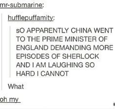 Oh dear<< China also persistently believes that Sherlock is SOOOOO gay. Like actually it's the term 'assume gay even if proven straight' they hold him as a homosexual character,xD