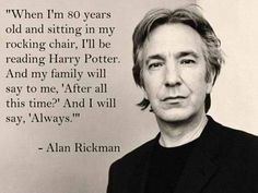 """When I'm 80 years old and sitting in my rocking chair, I'll be reading Harry Potter. And my family will say to, 'After all this time.' and I will say, 'Always.'"" - Alan Rickman."