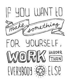 If you want to make something for yourself, work harder than everybody else.