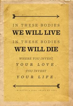 In these bodies WE WILL LIVE In these bodies WE WILL DIE.  WHERE YOU INVEST YOUR LOVE, YOU INVEST YOUR LIFE.  ~MUMFORD & SONS, AWAKE MY SOUL