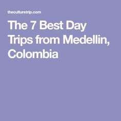 The 7 Best Day Trips from Medellin, Colombia