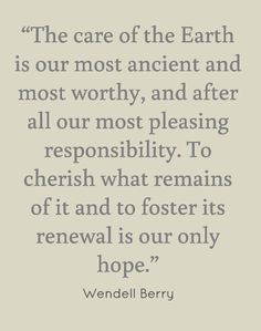 """""""The care of the Earth is our most ancient and most worthy, and after all our most pleasing responsibility...."""" -Wendell Berry #quote"""